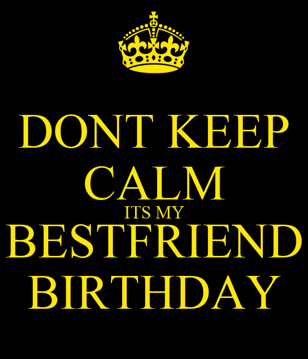 DONT KEEP CALM ITS MY BESTFRIEND BIRTHDAY