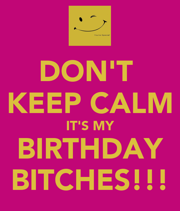 DON'T  KEEP CALM IT'S MY BIRTHDAY BITCHES!!!
