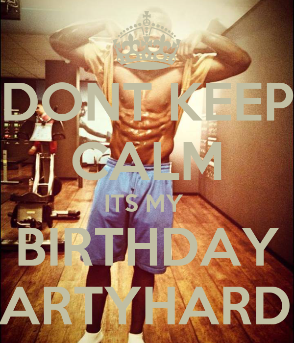 DONT KEEP CALM ITS MY  BIRTHDAY PARTYHARD...