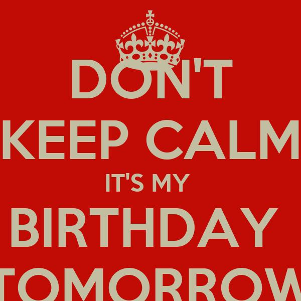DON'T KEEP CALM IT'S MY  BIRTHDAY  TOMORROW