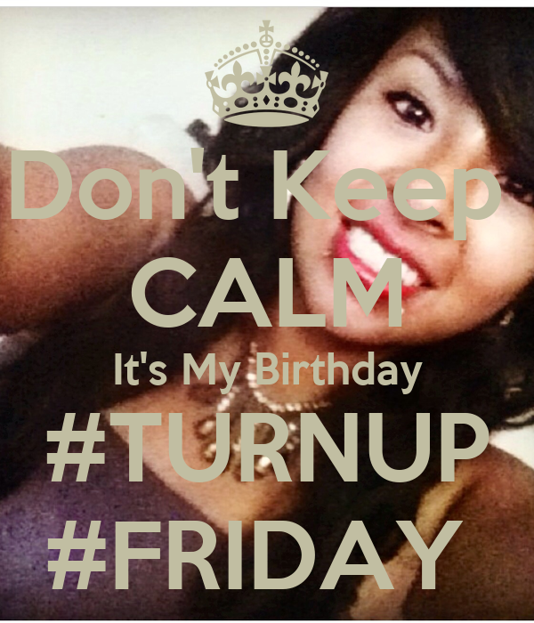 Don't Keep  CALM It's My Birthday #TURNUP #FRIDAY
