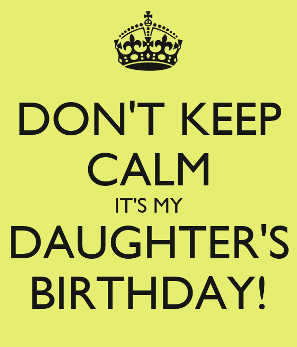 DON'T KEEP CALM IT'S MY DAUGHTER'S BIRTHDAY!