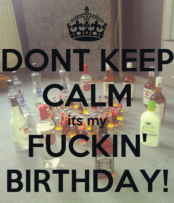 DONT KEEP CALM its my FUCKIN' BIRTHDAY!
