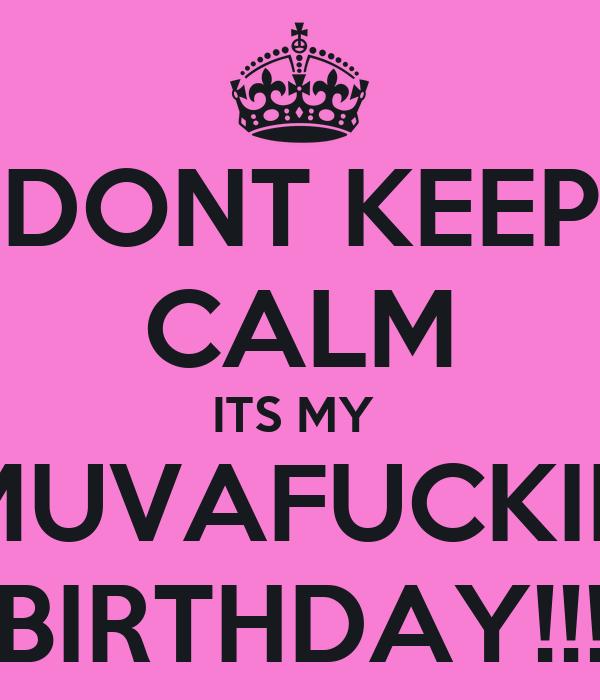 DONT KEEP CALM ITS MY  MUVAFUCKIN BIRTHDAY!!!