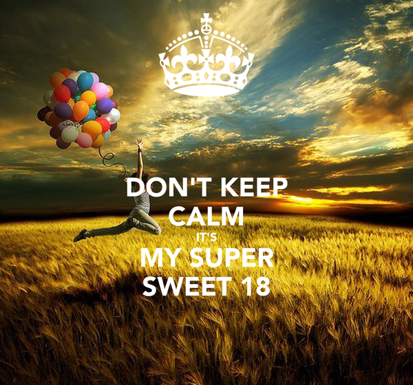 DON'T KEEP CALM IT'S MY SUPER SWEET 18