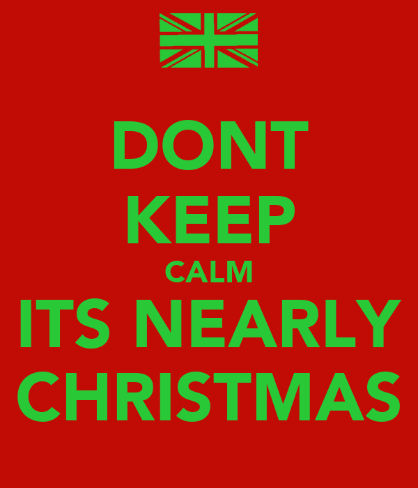 DONT KEEP CALM ITS NEARLY CHRISTMAS