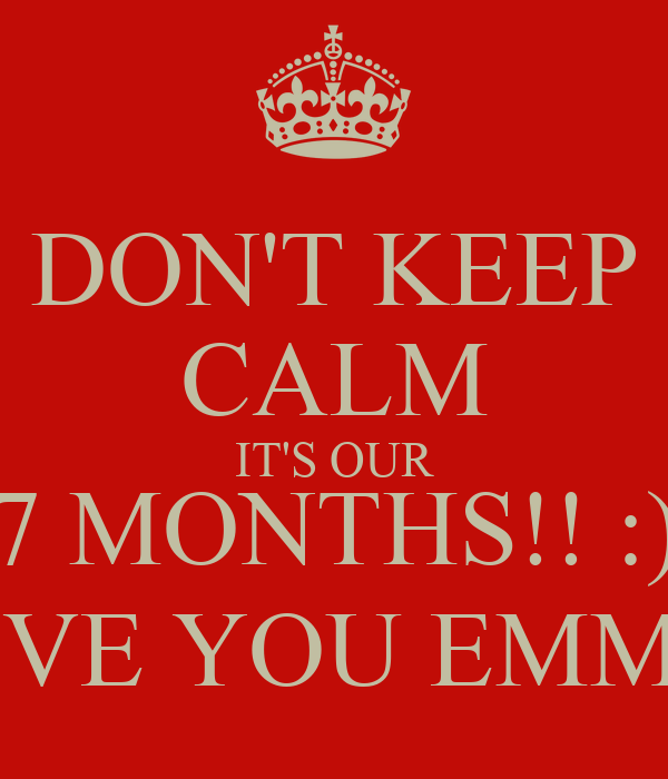 DON'T KEEP CALM IT'S OUR 7 MONTHS!! :) I LOVE YOU EMMY ❤