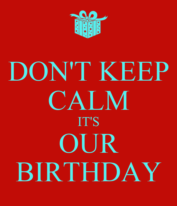 DON'T KEEP CALM IT'S OUR BIRTHDAY