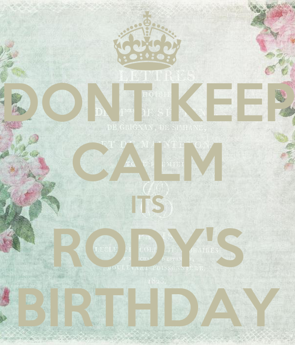 DONT KEEP CALM ITS RODY'S BIRTHDAY