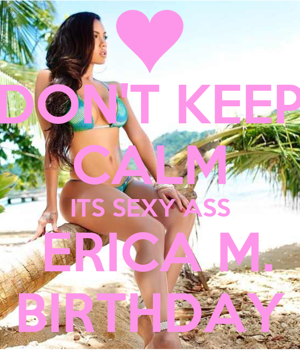 DON'T KEEP CALM  ITS SEXY ASS   ERICA M. BIRTHDAY