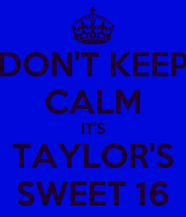 DON'T KEEP CALM IT'S TAYLOR'S SWEET 16