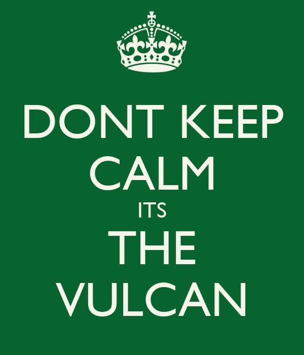 DONT KEEP CALM ITS THE VULCAN