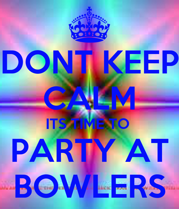 DONT KEEP CALM ITS TIME TO  PARTY AT BOWLERS