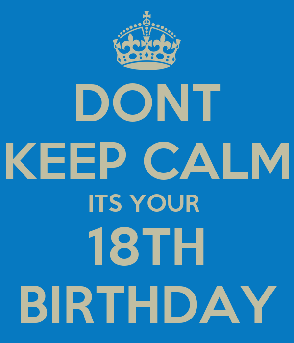 DONT KEEP CALM ITS YOUR  18TH BIRTHDAY