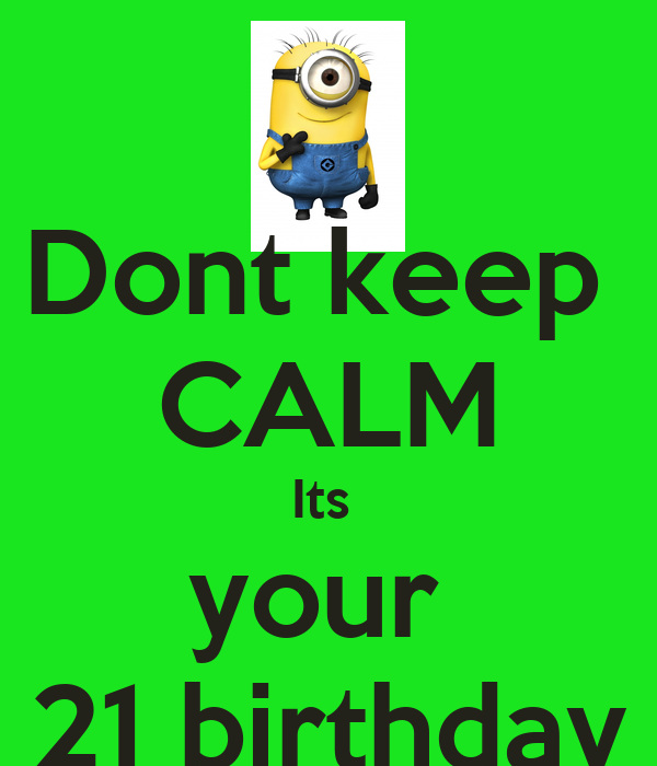 Dont keep  CALM Its  your  21 birthday