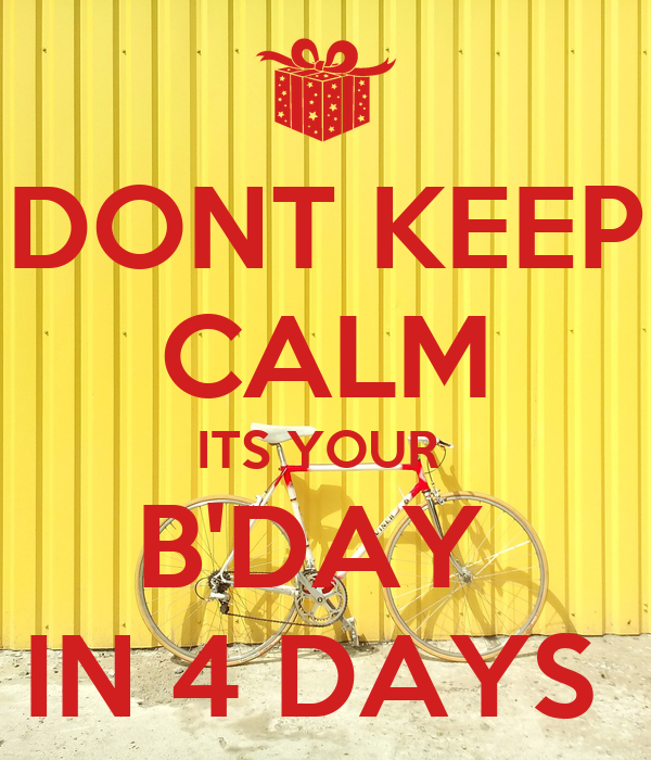 DONT KEEP CALM ITS YOUR  B'DAY  IN 4 DAYS