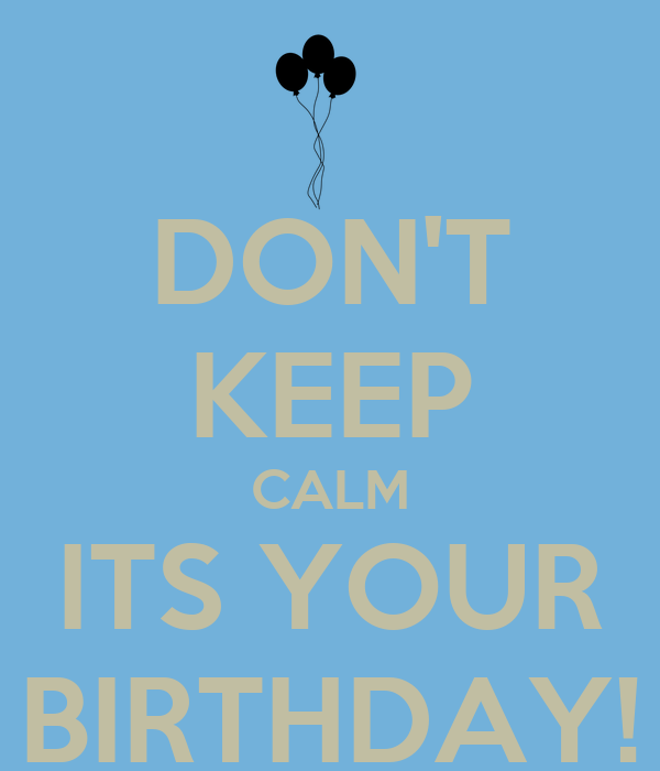 DON'T KEEP CALM ITS YOUR BIRTHDAY!