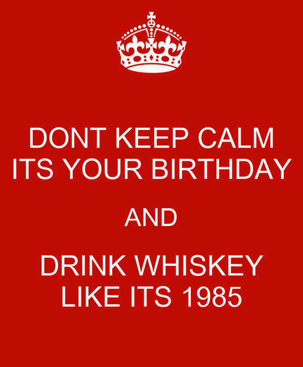 DONT KEEP CALM ITS YOUR BIRTHDAY AND DRINK WHISKEY LIKE ITS 1985