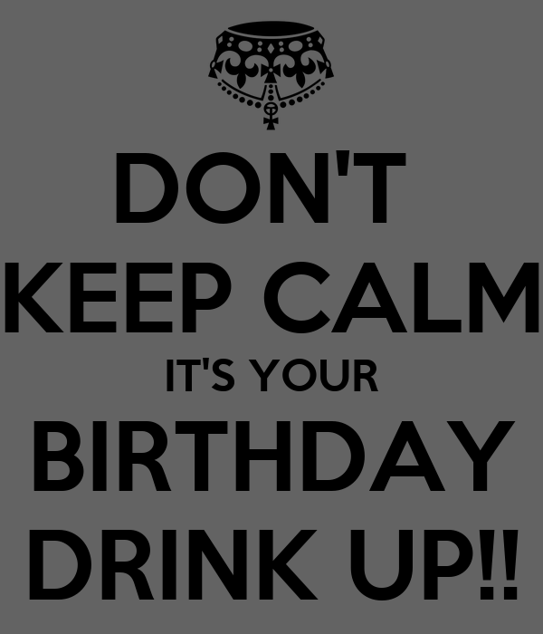 DON'T  KEEP CALM IT'S YOUR BIRTHDAY DRINK UP!!