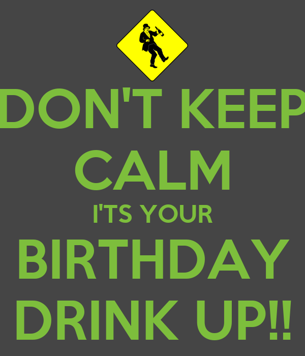 DON'T KEEP CALM I'TS YOUR BIRTHDAY DRINK UP!!