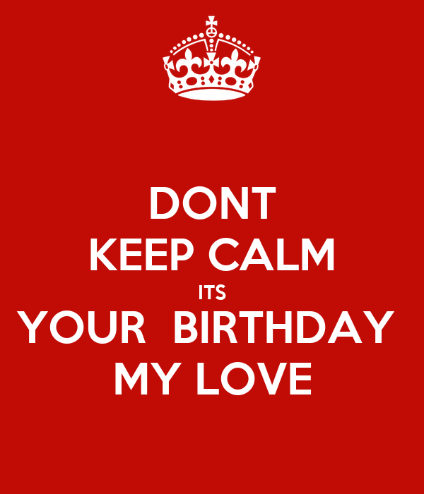 DONT KEEP CALM ITS YOUR  BIRTHDAY  MY LOVE
