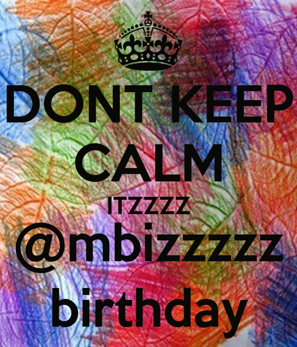 DONT KEEP CALM ITZZZZ @mbizzzzz birthday