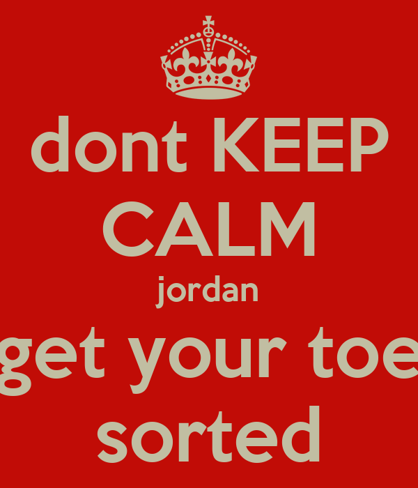 dont KEEP CALM jordan get your toe sorted