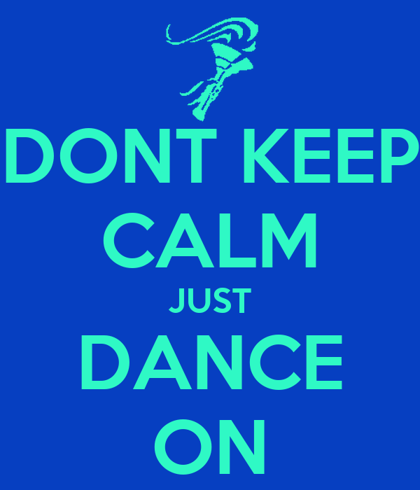 DONT KEEP CALM JUST DANCE ON