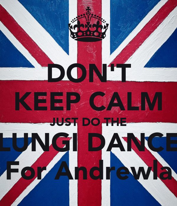 DON'T KEEP CALM JUST DO THE LUNGI DANCE For Andrewla