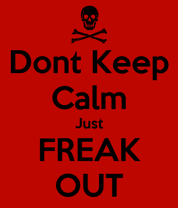 Dont Keep Calm Just FREAK OUT