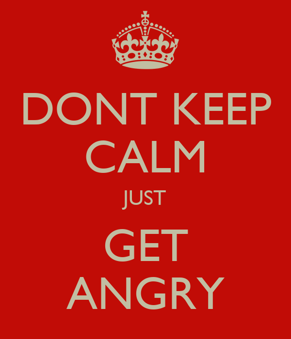 DONT KEEP CALM JUST GET ANGRY