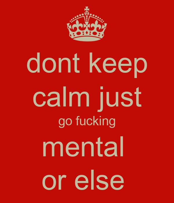 dont keep calm just go fucking mental  or else