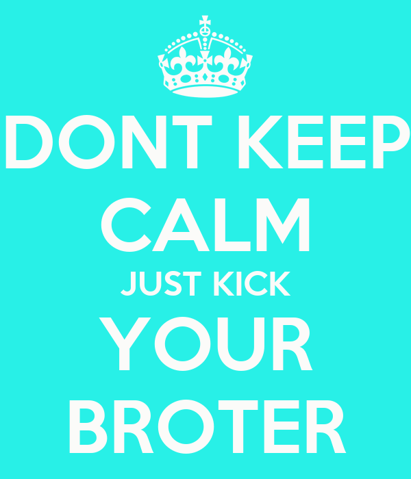 DONT KEEP CALM JUST KICK YOUR BROTER