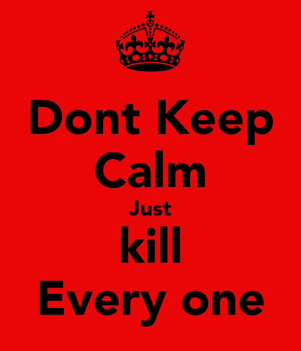 Dont Keep Calm Just kill Every one