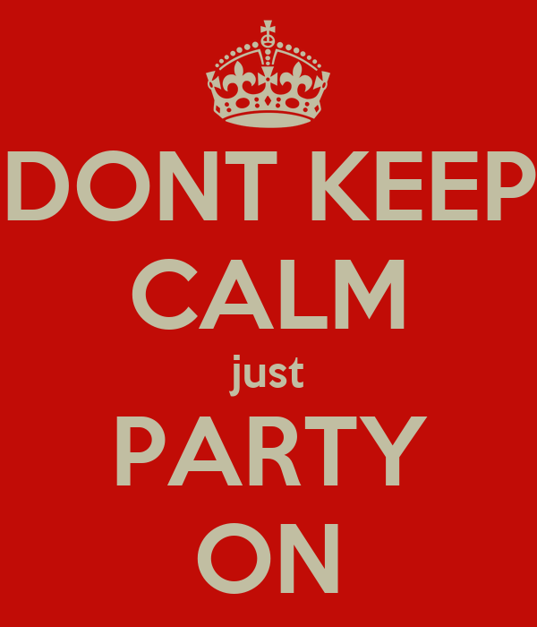 DONT KEEP CALM just PARTY ON