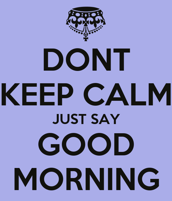 DONT KEEP CALM JUST SAY GOOD MORNING