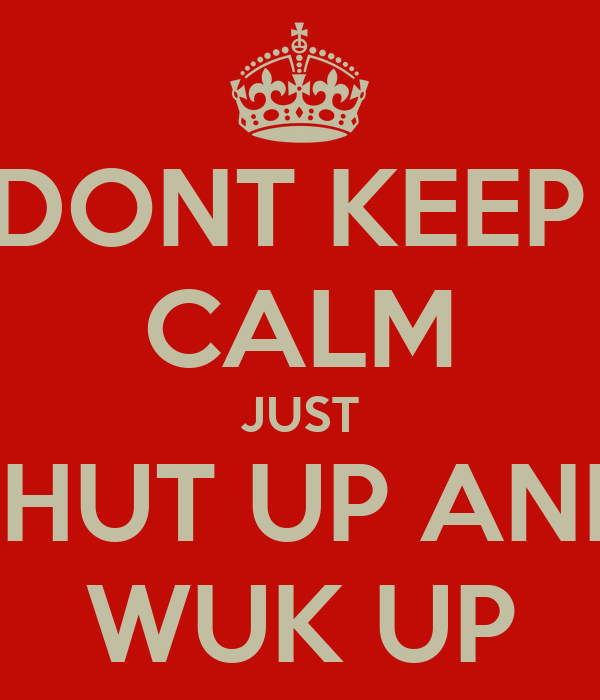 DONT KEEP  CALM JUST SHUT UP AND WUK UP