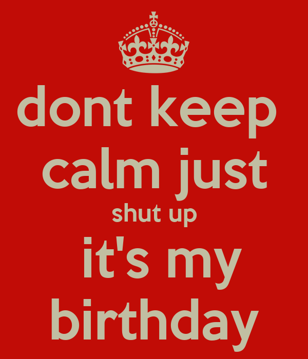 dont keep  calm just shut up  it's my birthday