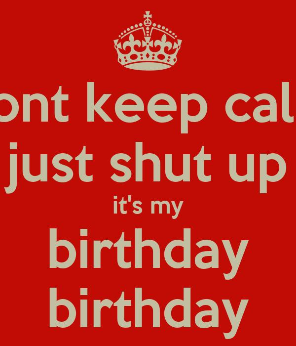 dont keep calm just shut up it's my birthday birthday