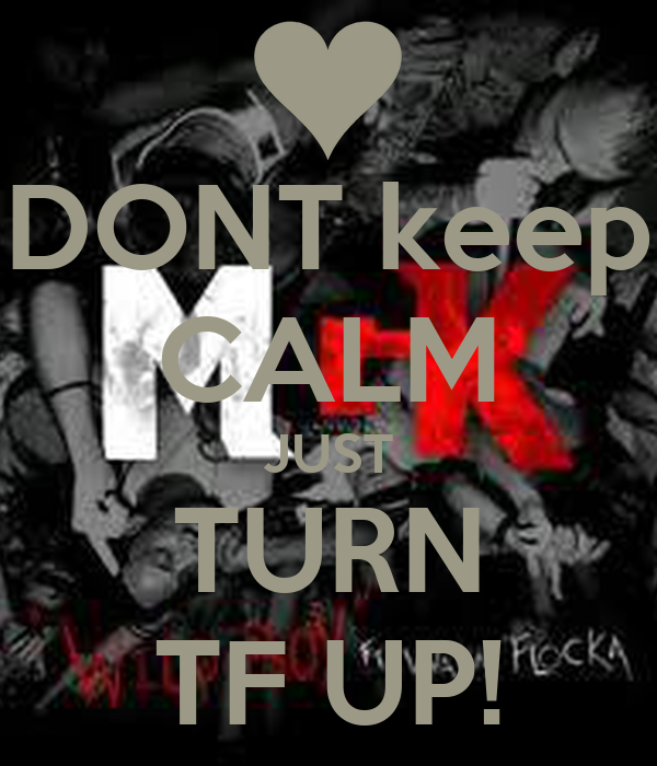 DONT keep CALM JUST TURN TF UP!