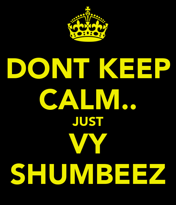 DONT KEEP CALM.. JUST VY SHUMBEEZ