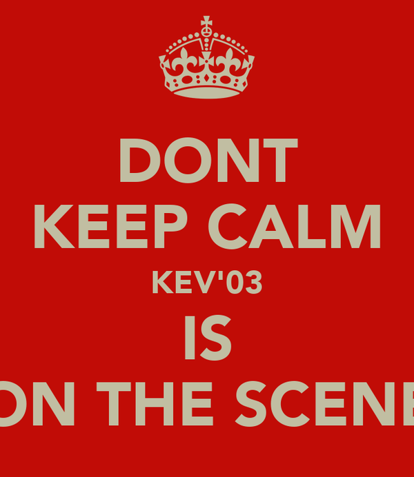 DONT KEEP CALM KEV'03 IS ON THE SCENE