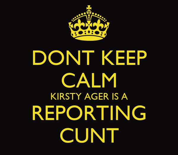 DONT KEEP CALM KIRSTY AGER IS A REPORTING CUNT