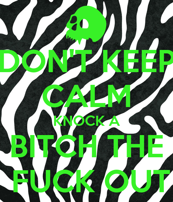 DON'T KEEP CALM KNOCK A BITCH THE  FUCK OUT