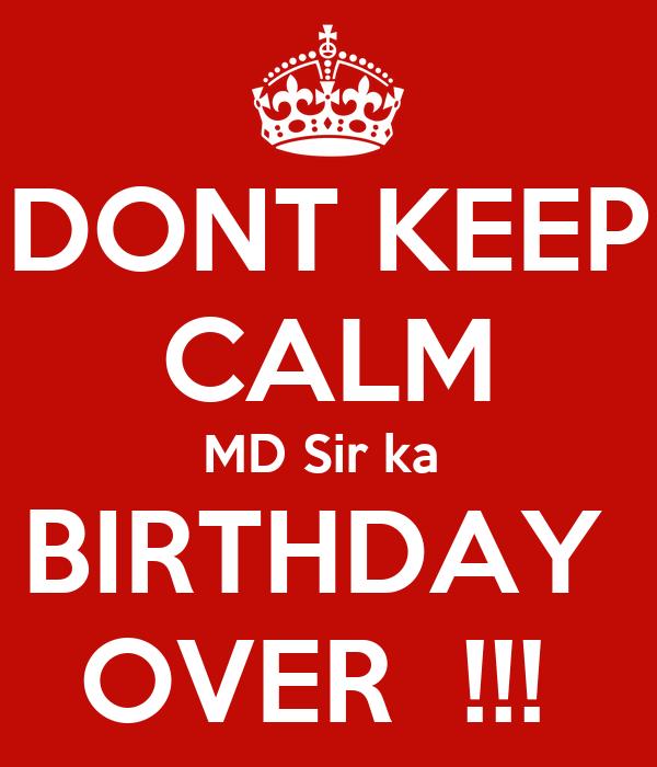 DONT KEEP CALM MD Sir ka  BIRTHDAY  OVER  !!!