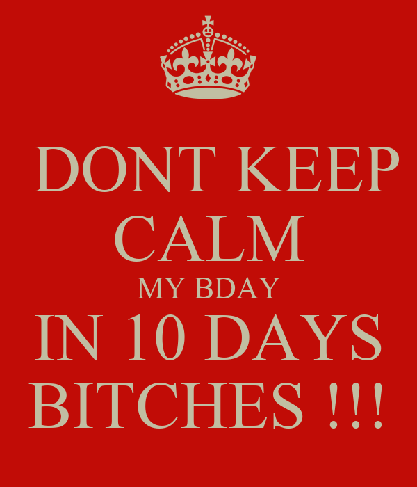 DONT KEEP CALM MY BDAY IN 10 DAYS BITCHES !!!