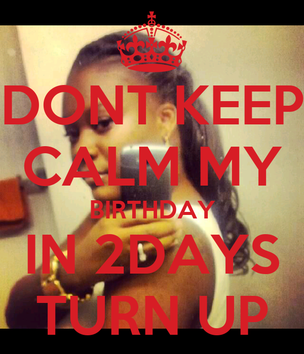 DONT KEEP CALM MY BIRTHDAY IN 2DAYS TURN UP