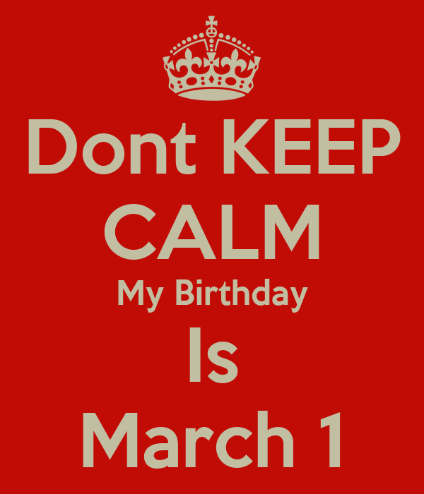 Dont KEEP CALM My Birthday Is March 1