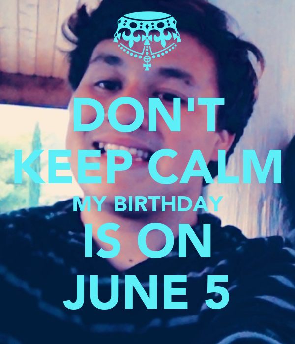DON'T KEEP CALM MY BIRTHDAY IS ON JUNE 5