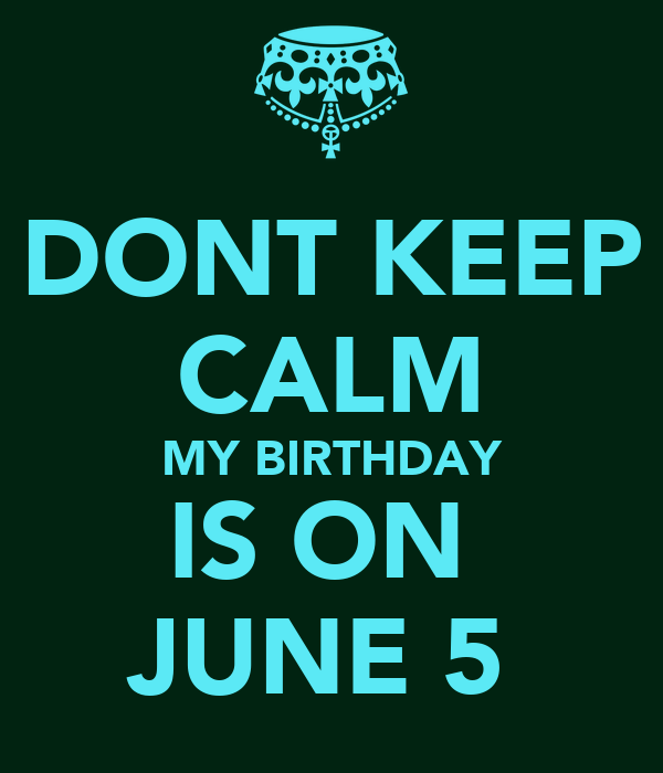 DONT KEEP CALM MY BIRTHDAY IS ON  JUNE 5